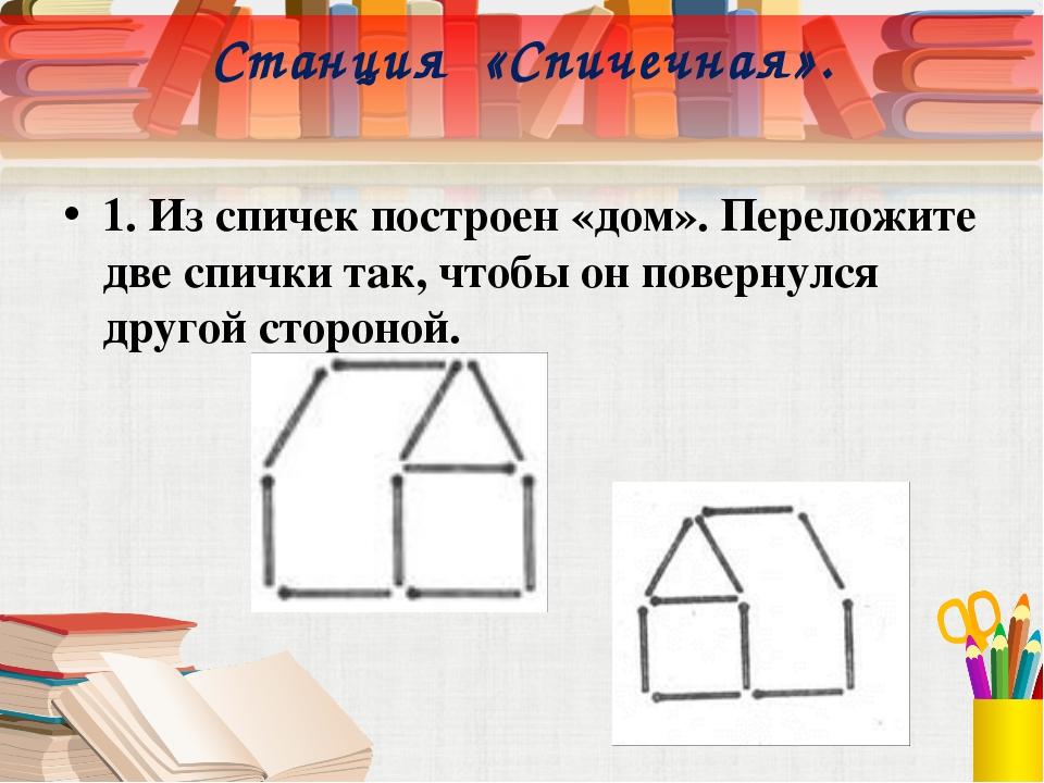 Станция «Спичечная». 1. Из спичек построен «дом». Переложите две спички так,...