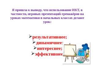 Я пришла к выводу, что использование ИКТ, в частности, игровых презентаций-тр
