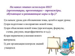 На каких этапах использую ИКТ (презентации, презентации – тренажёры, обучающи