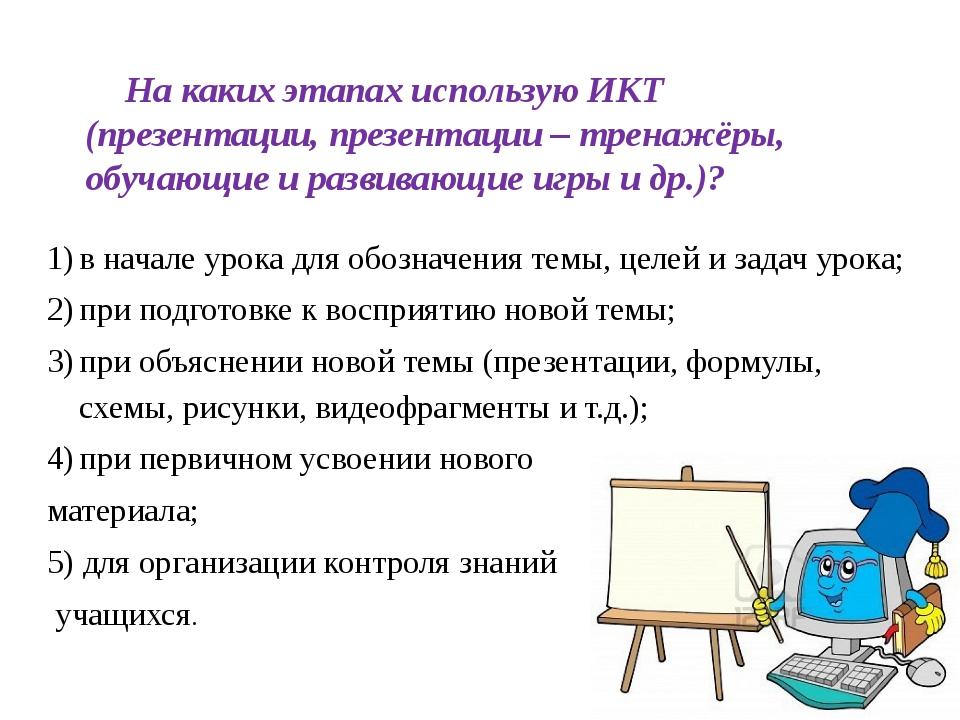 На каких этапах использую ИКТ (презентации, презентации – тренажёры, обучающи...