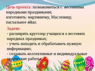 Цель проекта: познакомиться с весенними народными праздниками; изготовить: ма