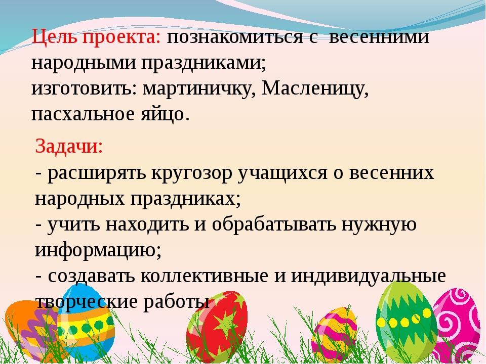 Цель проекта: познакомиться с весенними народными праздниками; изготовить: ма...