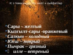 Сары – желтый Кызгылт-сары -оранжевый Салкын – холодный Юеш – мокрый Пычрак