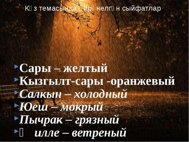 Сары – желтый Кызгылт-сары -оранжевый Салкын – холодный Юеш – мокрый Пычрак...