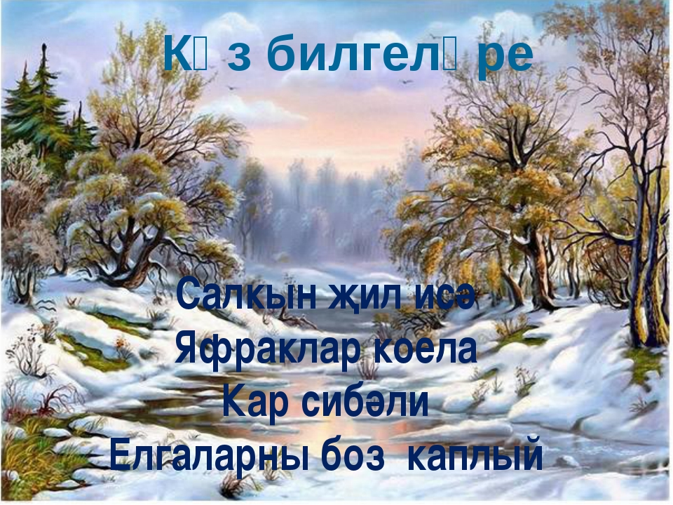 Көз билгеләре Салкын җил исә Яфраклар коела Кар сибәли Елгаларны боз каплый