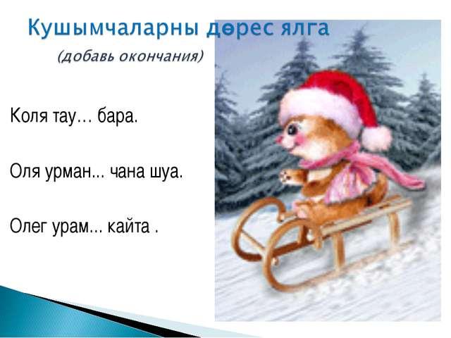 Коля тау… бара. Оля урман... чана шуа. Олег урам... кайта .