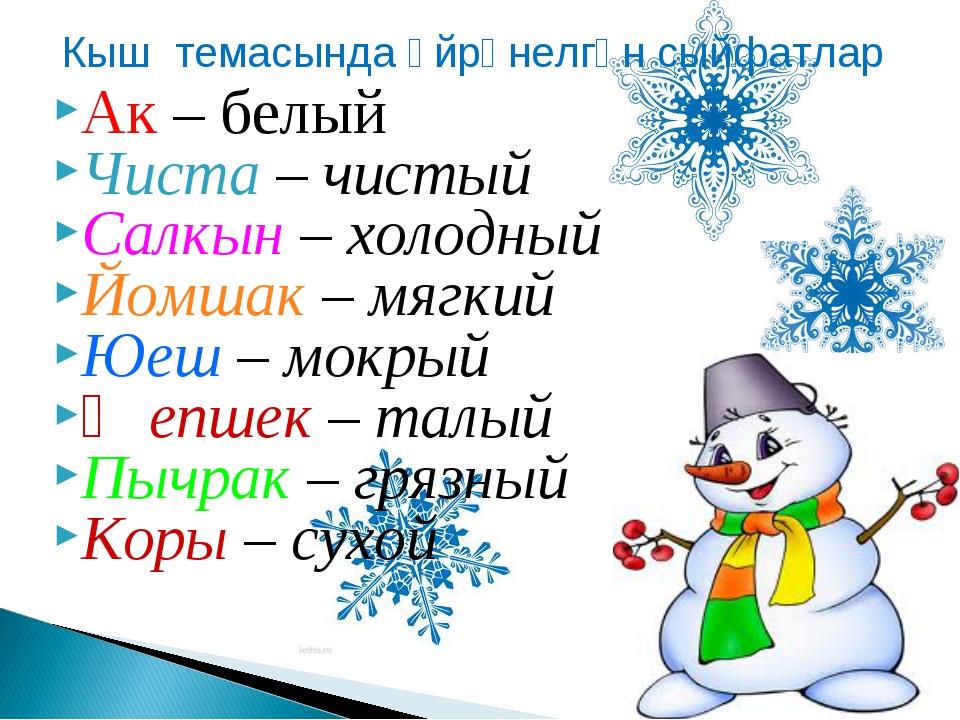 Ак – белый Чиста – чистый Салкын – холодный Йомшак – мягкий Юеш – мокрый Җепш...