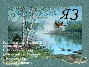 ЯЗ Башкардылар 4 сыйныф укучылары: 1. Аникина Ульяна 2. Иванущенко Виталий 3