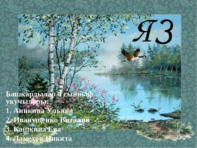 ЯЗ Башкардылар 4 сыйныф укучылары: 1. Аникина Ульяна 2. Иванущенко Виталий 3...