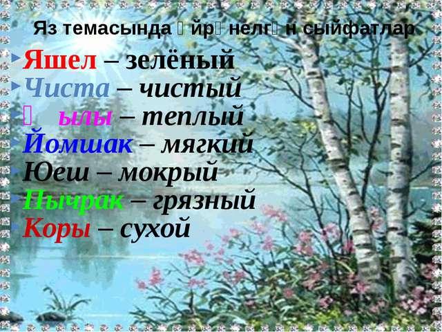 Яшел – зелёный Чиста – чистый Җылы – теплый Йомшак – мягкий Юеш – мокрый Пыч...