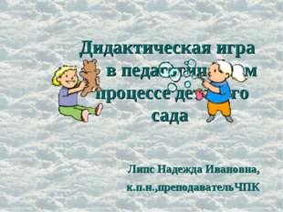 Дидактическая игра в педагогическом процессе детского сада Липс Надежда Ивано
