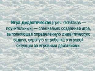 Игра дидактическая [греч. didaktikos — поучительный] — специально созданная и