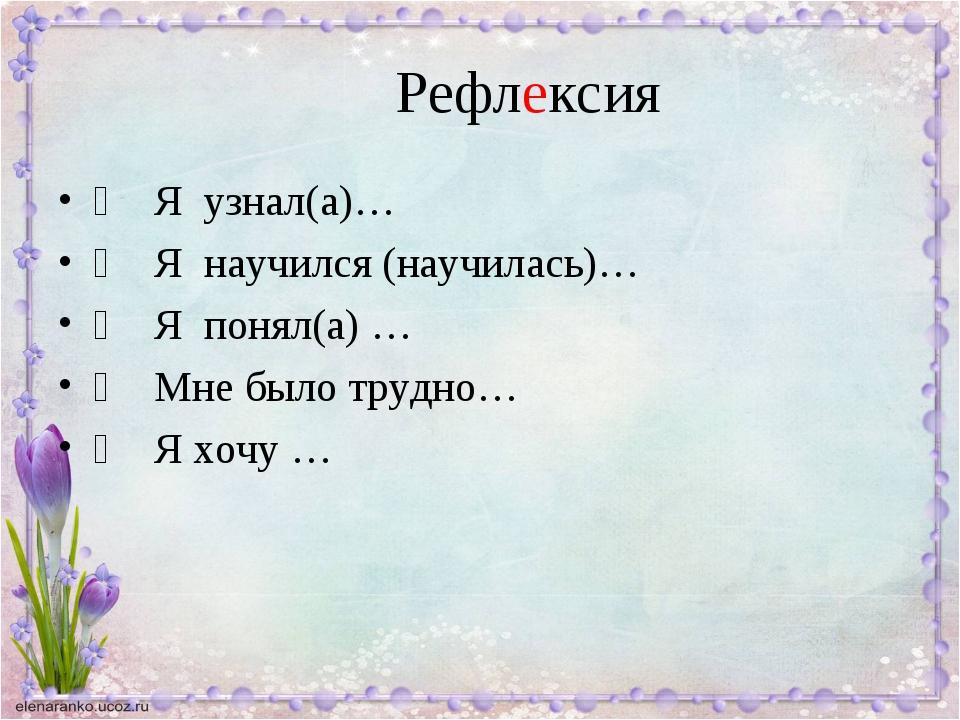 Рефлексия Я узнал(а)… Я научился (научилась)… Я понял(а) … Мне было...