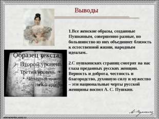 Выводы 1.Все женские образы, созданные Пушкиным, совершенно разные, но больши
