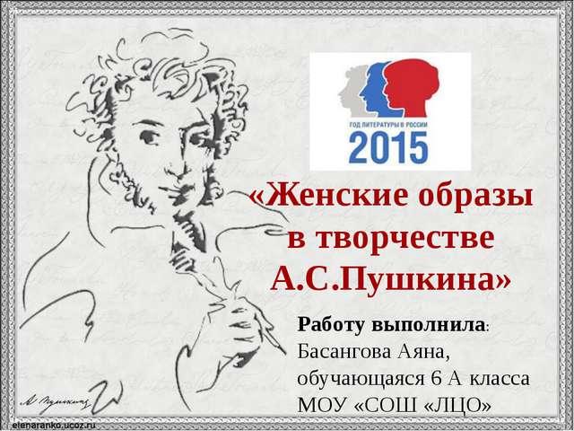 «Женские образы в творчестве А.С.Пушкина» Работу выполнила: Басангова Аяна, о...