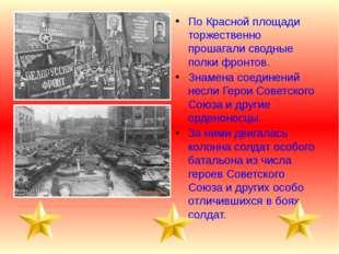 По Красной площади торжественно прошагали сводные полки фронтов. Знамена соед