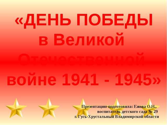 «ДЕНЬ ПОБЕДЫ в Великой Отечественной войне 1941 - 1945» Презентацию подготови...