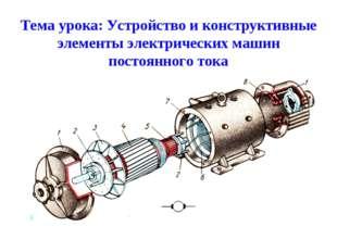 Тема урока: Устройство и конструктивные элементы электрических машин постоянн