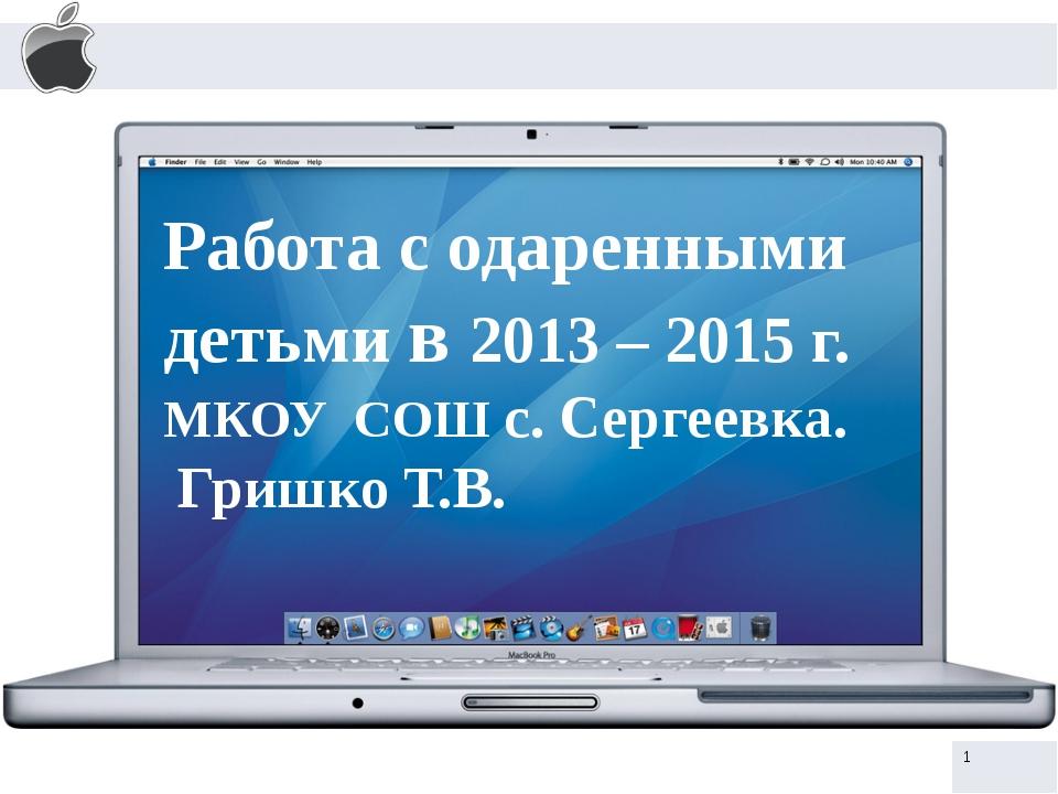 Работа с одаренными детьми в 2013 – 2015 г. МКОУ СОШ с. Сергеевка. Гришко Т.В.