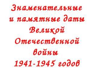 Знаменательные и памятные даты Великой Отечественной войны 1941-1945 годов
