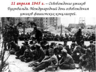 11 апреля 1945 г.– Освобождение узников Бухенвальда. Международный день осво