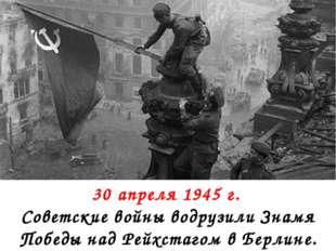 30 апреля 1945 г. Советские войны водрузили Знамя Победы над Рейхстагом в Бе
