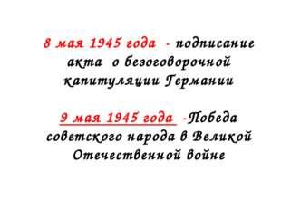 8 мая 1945 года - подписание акта о безоговорочной капитуляции Германии 9 мая