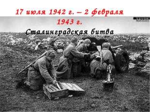 17 июля 1942 г. – 2 февраля 1943г. Сталинградская битва