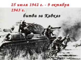 25 июля 1942 г. - 9 октября 1943 г. битва за Кавказ