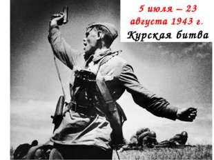 5 июля – 23 августа 1943 г. Курская битва