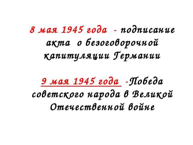 8 мая 1945 года - подписание акта о безоговорочной капитуляции Германии 9 мая...