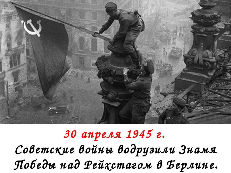 30 апреля 1945 г. Советские войны водрузили Знамя Победы над Рейхстагом в Бе...