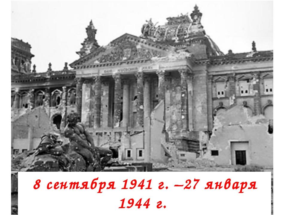 8 сентября 1941 г.–27 января 1944 г. блокада Ленинграда
