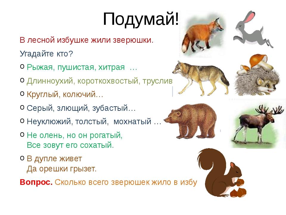 Подумай! В лесной избушке жили зверюшки. Угадайте кто? Рыжая, пушистая, хитра...