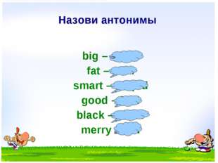 Назови антонимы big – small fat – slim smart – stupid good – bad black – whit
