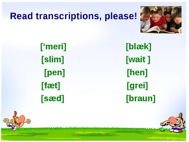 Read transcriptions, please! ['meri] [blæk] [slim] [wait ] [pen] [hen] [fæt]...