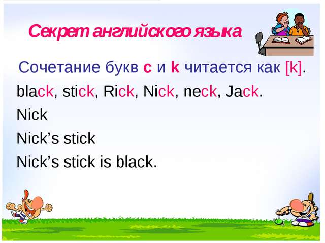 Секрет английского языка Сочетание букв с и k читается как [k]. black, stick,...