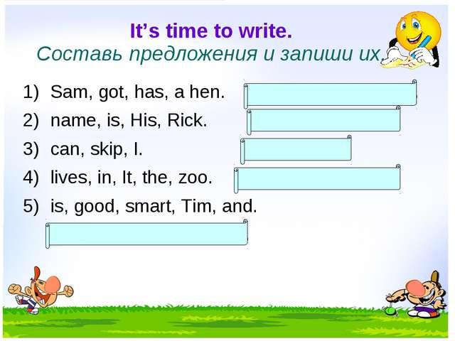 It's time to write. Составь предложения и запиши их. Sam, got, has, a hen. Sa...