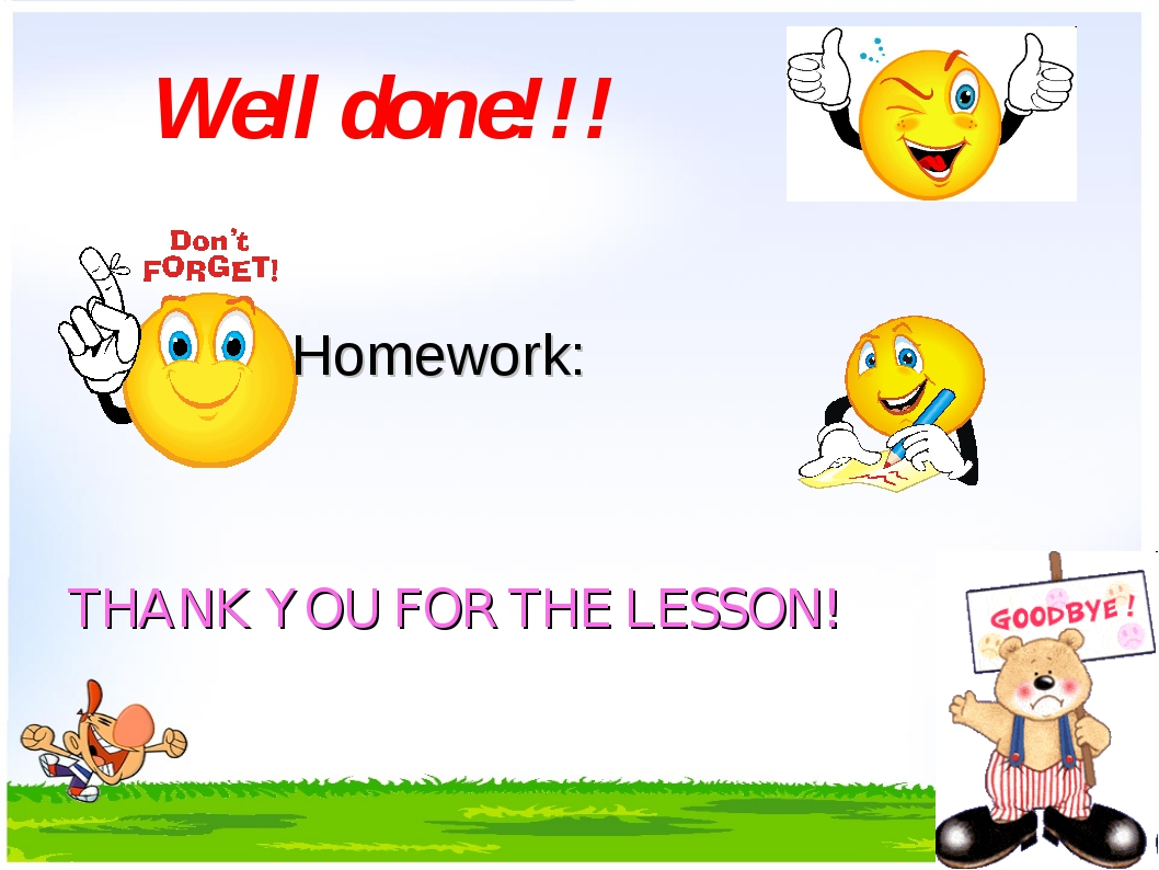 Well done!!! Homework: THANK YOU FOR THE LESSON!