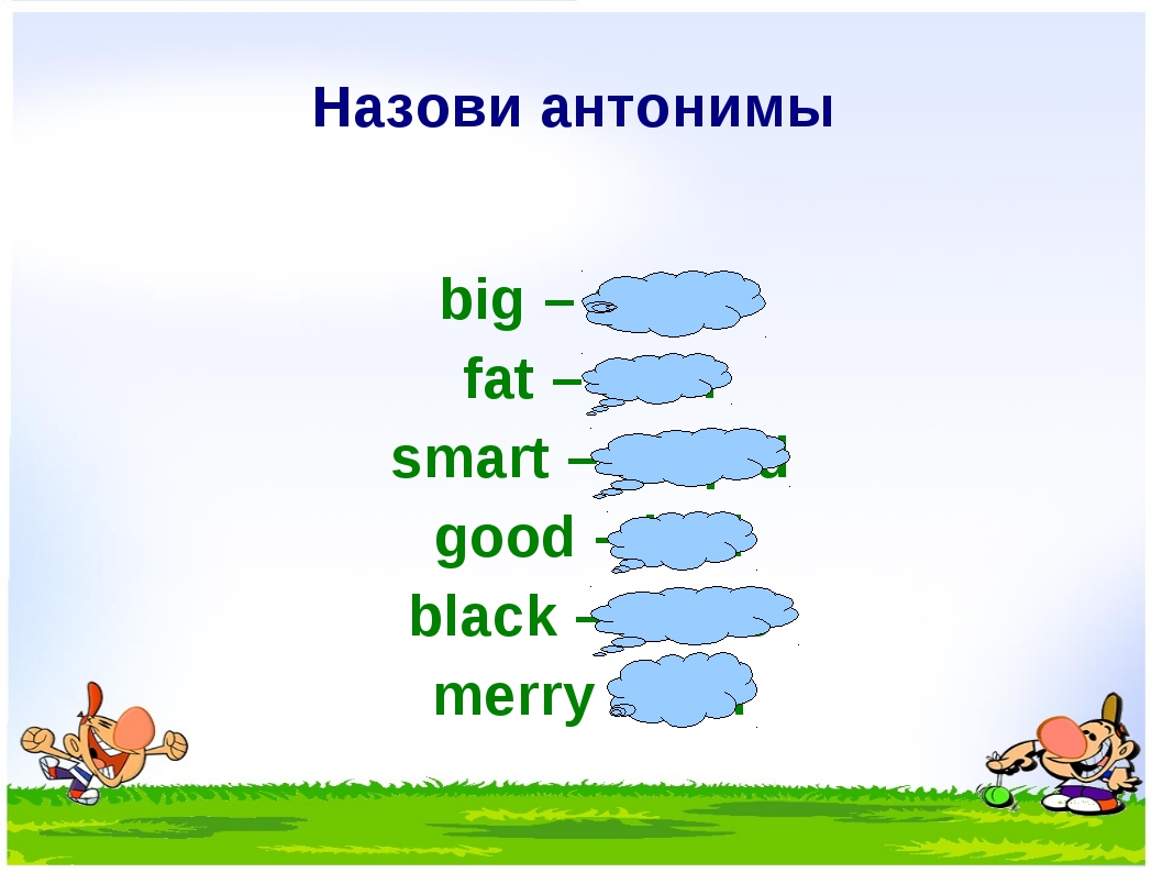 Назови антонимы big – small fat – slim smart – stupid good – bad black – whit...