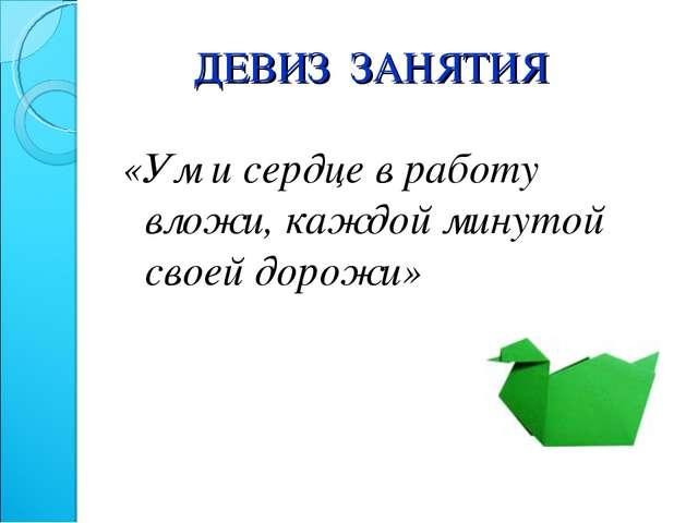 ДЕВИЗ ЗАНЯТИЯ «Ум исердце вработу вложи, каждой минутой своей дорожи»