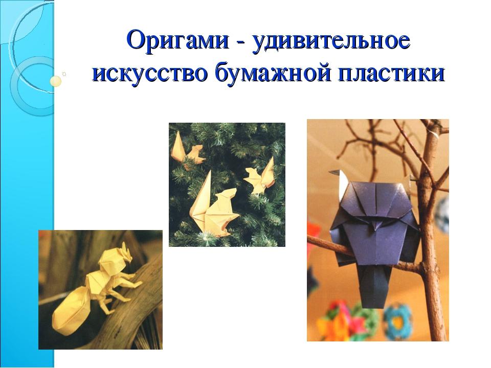 Оригами - удивительное искусство бумажной пластики