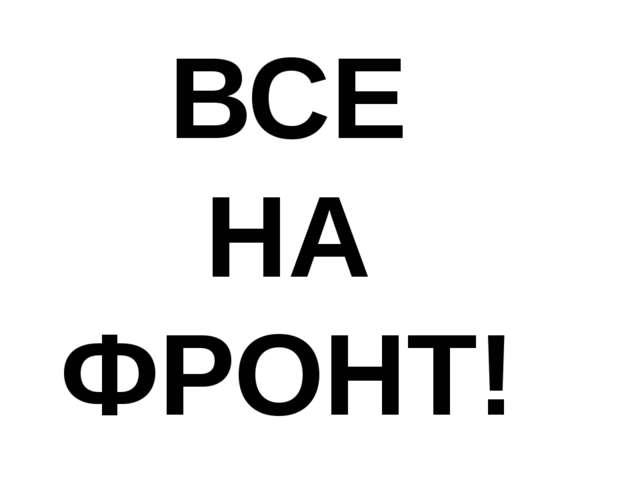 ВСЕ НА ФРОНТ!