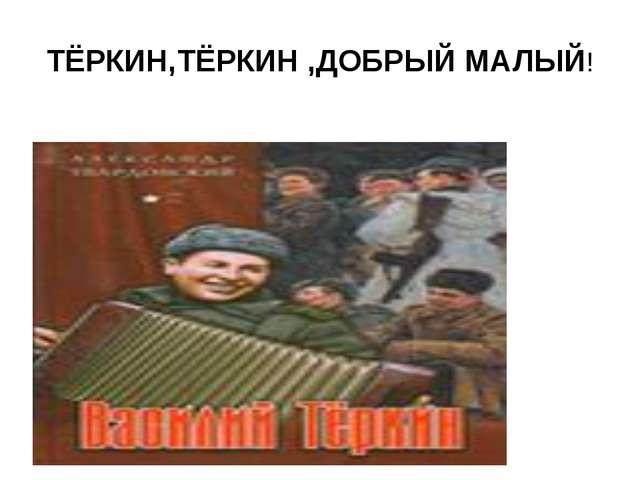 ТЁРКИН,ТЁРКИН ,ДОБРЫЙ МАЛЫЙ!