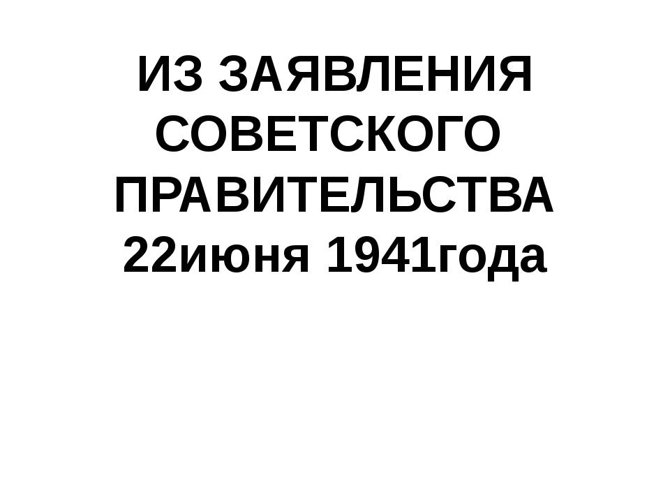 ИЗ ЗАЯВЛЕНИЯ СОВЕТСКОГО ПРАВИТЕЛЬСТВА 22июня 1941года