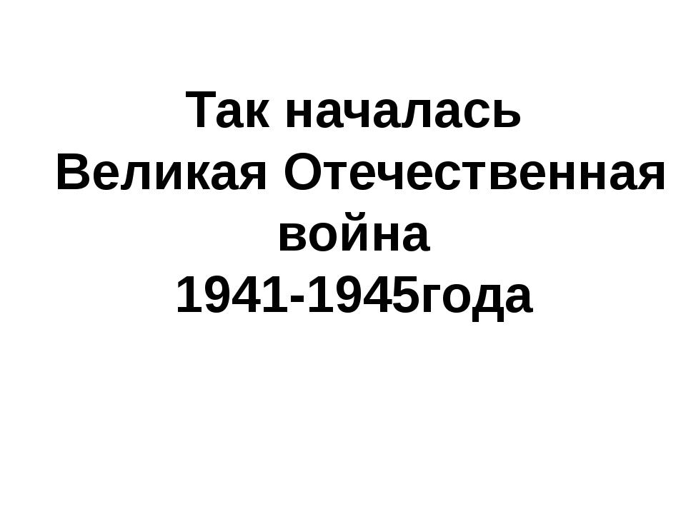 Так началась Великая Отечественная война 1941-1945года
