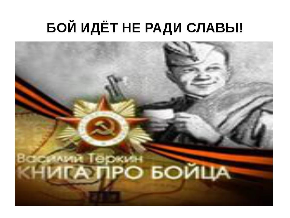 БОЙ ИДЁТ НЕ РАДИ СЛАВЫ!