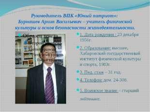Руководитель ВПК «Юный патриот»: Бурнашев Архип Васильевич – учитель физическ