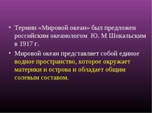 Термин «Мировой океан» был предложен российским океанологом Ю. М Шокальским