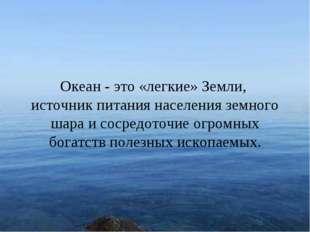 * Океан - это «легкие» Земли, источник питания населения земного шара и сосре